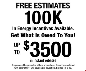 FREE ESTIMATES 100K In Energy Incentives Available.Get What Is Owed To You! Up to $3500 in instant rebates . Coupon must be presented at time of purchase. Cannot be combined with other offers. One coupon per household. Expires 10-5-18.