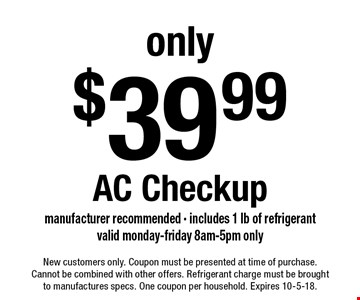 Only $39.99 AC Checkup. Manufacturer recommended - includes 1 lb of refrigerant. Valid monday-friday 8am-5pm only. New customers only. Coupon must be presented at time of purchase.Cannot be combined with other offers. Refrigerant charge must be brought to manufactures specs. One coupon per household. Expires 10-5-18.