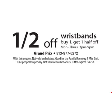 1/2 off wristbands. Buy 1, get 1 half off. Mon.-Thurs. 3pm-9pm. With this coupon. Not valid on holidays. Good for the family raceway & mini golf. One per person per day. Not valid with other offers. Offer expires 5/4/18.