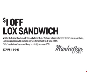 $1 OFF LOX SANDWICH. Valid at Doylestown location only. Present when ordering. Not valid with any other offer. One coupon per customer. Customer pays applicable taxes. No reproduction allowed. Cash value 1/100¢.  Einstein Noah Restaurant Group, Inc. All rights reserved 2017.