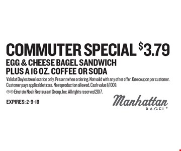 Commuter Special $3.79 Egg & Cheese Bagel Sandwich Plus a 16 oz. Coffee Or Soda. Valid at Doylestown location only. Present when ordering. Not valid with any other offer. One coupon per customer. Customer pays applicable taxes. No reproduction allowed. Cash value 1/100¢.  Einstein Noah Restaurant Group, Inc. All rights reserved 2017.