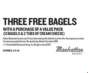Three Free Bagels WITH A PURCHASE OF A VALUE PACK(13 bagels & 2 tubs of cream cheese). Valid at Doylestown location only. Present when ordering. Not valid with any other offer. One coupon per customer. Customer pays applicable taxes. No reproduction allowed. Cash value 1/100¢.  Einstein Noah Restaurant Group, Inc. All rights reserved 2017.