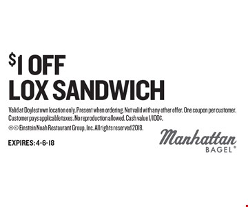 $1 OFF LOX SANDWICH. Valid at Doylestown location only. Present when ordering. Not valid with any other offer. One coupon per customer. Customer pays applicable taxes. No reproduction allowed. Cash value 1/100¢.  Einstein Noah Restaurant Group, Inc. All rights reserved 2018.