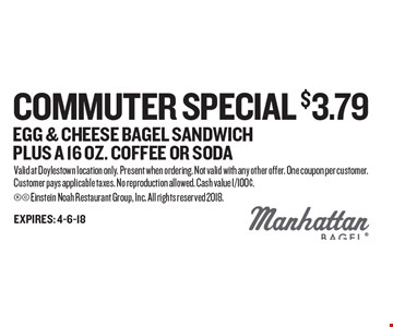 Commuter Special $3.79 Egg & Cheese Bagel Sandwich Plus a 16 oz. Coffee Or Soda. Valid at Doylestown location only. Present when ordering. Not valid with any other offer. One coupon per customer. Customer pays applicable taxes. No reproduction allowed. Cash value 1/100¢.  Einstein Noah Restaurant Group, Inc. All rights reserved 2018.
