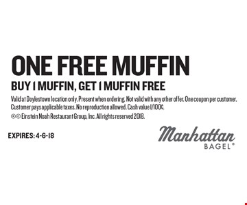 One FREE Muffin Buy 1 Muffin, Get 1 Muffin Free. Valid at Doylestown location only. Present when ordering. Not valid with any other offer. One coupon per customer. Customer pays applicable taxes. No reproduction allowed. Cash value 1/100¢.  Einstein Noah Restaurant Group, Inc. All rights reserved 2018.