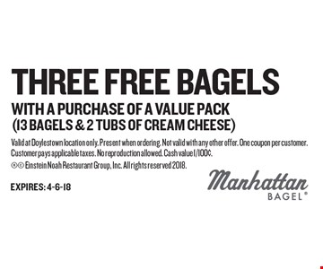 Three Free Bagels WITH A PURCHASE OF A VALUE PACK(13 bagels & 2 tubs of cream cheese). Valid at Doylestown location only. Present when ordering. Not valid with any other offer. One coupon per customer. Customer pays applicable taxes. No reproduction allowed. Cash value 1/100¢.  Einstein Noah Restaurant Group, Inc. All rights reserved 2018.