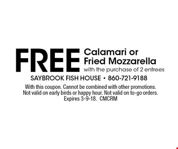 FREE Calamari or Fried Mozzarella with the purchase of 2 entrees. With this coupon. Cannot be combined with other promotions. Not valid on early birds or happy hour. Not valid on to-go orders. Expires 3-9-18. CMCRM