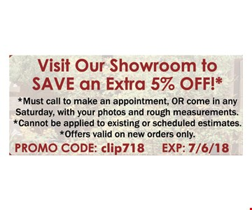 Visit our showroom to save an extra 5% off. Must call to make an appointment or come in any Saturday, with your photos and rough measurements. Cannot be applied to existing or scheduled estimates.  Offers valid on new orders only. PROMO CODE: clip618. EXP: 7/6/18