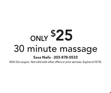 Only $25 30 minute massage. With this coupon. Not valid with other offers or prior services. Expires 6/15/18.