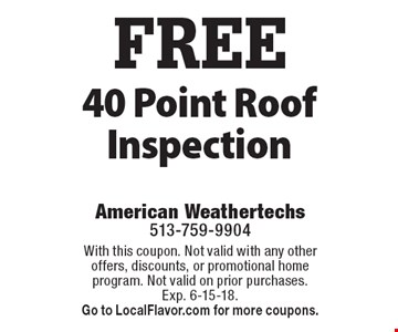 FREE 40 Point Roof Inspection. With this coupon. Not valid with any other offers, discounts, or promotional home program. Not valid on prior purchases. Exp. 6-15-18. Go to LocalFlavor.com for more coupons.