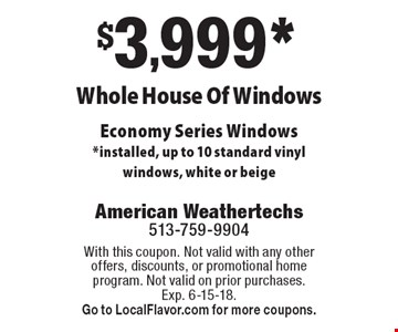 $3,999* Whole House Of Windows. Economy Series Windows. *installed, up to 10 standard vinyl windows, white or beige. With this coupon. Not valid with any other offers, discounts, or promotional home program. Not valid on prior purchases. Exp. 6-15-18. Go to LocalFlavor.com for more coupons.