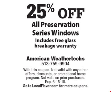 25% OFF All Preservation Series Windows. Includes free glass breakage warranty. With this coupon. Not valid with any other offers, discounts, or promotional home program. Not valid on prior purchases. Exp. 6-15-18. Go to LocalFlavor.com for more coupons.