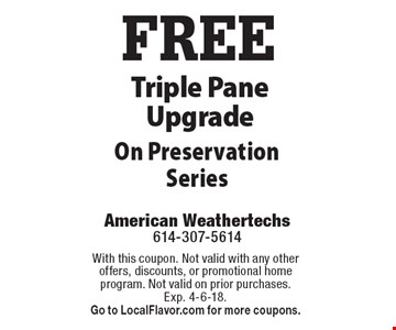 FREE Triple Pane Upgrade On Preservation Series. With this coupon. Not valid with any other offers, discounts, or promotional home program. Not valid on prior purchases. Exp. 4-6-18. Go to LocalFlavor.com for more coupons.