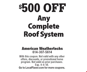 $500 OFF Any Complete Roof System. With this coupon. Not valid with any other offers, discounts, or promotional home program. Not valid on prior purchases. Exp. 4-6-18. Go to LocalFlavor.com for more coupons.