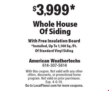 $3,999* Whole House Of Siding With Free Insulation Board *Installed, Up To 1,100 Sq./Ft. Of Standard Vinyl Siding. With this coupon. Not valid with any other offers, discounts, or promotional home program. Not valid on prior purchases. Exp. 4-6-18. Go to LocalFlavor.com for more coupons.