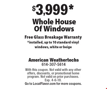 $3,999* Whole House Of Windows Free Glass Breakage Warranty *installed, up to 10 standard vinyl windows, white or beige. With this coupon. Not valid with any other offers, discounts, or promotional home program. Not valid on prior purchases. Exp. 4-6-18. Go to LocalFlavor.com for more coupons.