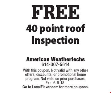 FREE 40 point roof Inspection. With this coupon. Not valid with any other offers, discounts, or promotional home program. Not valid on prior purchases. Exp. 6-9-18. Go to LocalFlavor.com for more coupons.