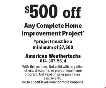 $500 off Any Complete Home Improvement Project*. *Project must be a minimum of $7,500. With this coupon. Not valid with any other offers, discounts, or promotional home program. Not valid on prior purchases. Exp. 6-9-18. Go to LocalFlavor.com for more coupons.
