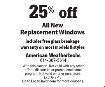 25% off All New Replacement Windows. Includes free glass breakage warranty on most models & styles. With this coupon. Not valid with any other offers, discounts, or promotional home program. Not valid on prior purchases. Exp. 6-9-18. Go to LocalFlavor.com for more coupons.
