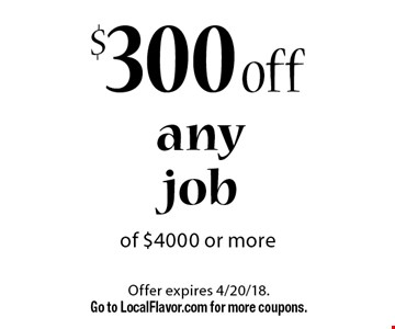 $300 off any job of $4000 or more. Offer expires 4/20/18. Go to LocalFlavor.com for more coupons.