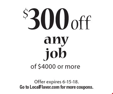 $300 off any job of $4000 or more. Offer expires 6-15-18. Go to LocalFlavor.com for more coupons.