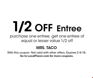 1/2 Off Entree purchase one entree, get one entree of equal or lesser value 1/2 off. With this coupon. Not valid with other offers. Expires 2-9-18. Go to LocalFlavor.com for more coupons.