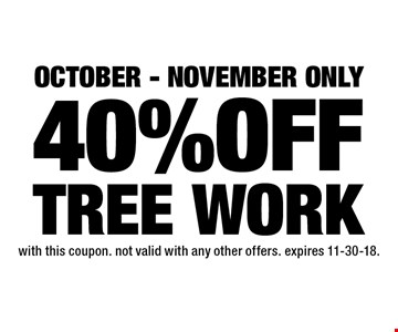 October - November only 40% OFF TREE WORK. with this coupon. not valid with any other offers. expires 11-30-18.