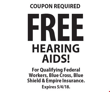 COUPON REQUIRED. FREE HEARING AIDS! For Qualifying Federal Workers, Blue Cross, Blue Shield & Empire Insurance. Expires 5/4/18.