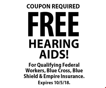 COUPON REQUIRED FREE HEARING AIDS! For Qualifying Federal Workers, Blue Cross, Blue Shield & Empire Insurance. Expires 10/5/18.