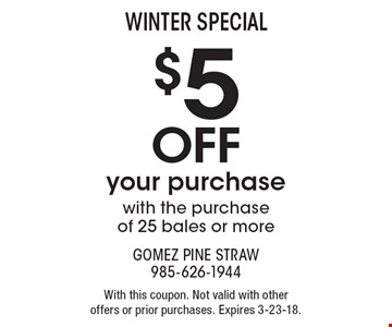 Winter Special $5 Off your purchase with the purchase of 25 bales or more. With this coupon. Not valid with other offers or prior purchases. Expires 3-23-18.