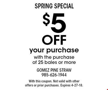 SPRING Special $5 Off your purchase with the purchase of 25 bales or more. With this coupon. Not valid with other offers or prior purchases. Expires 4-27-18.