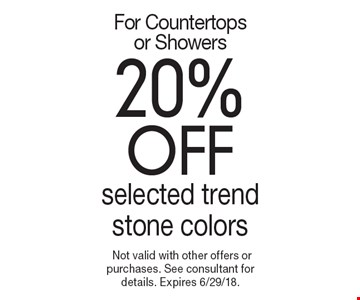 For Countertops or Showers 20% off selected trend stone colors. Not valid with other offers or purchases. See consultant for details. Expires 6/29/18.