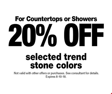 For Countertops or Showers 20% off selected trend stone colors.Not valid with other offers or purchases. See consultant for details. Expires 8-10-18.