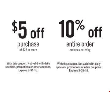 10% off entire order, excludes catering. Not valid with daily specials, promotions or other coupons. Expires 3-31-18. With this coupon. $5 off purchase of $25 or more. With this coupon. Not valid with daily specials, promotions or other coupons. Expires 3-31-18.