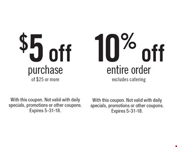 $5 off purchase of $25 or more or 10% off entire order excludes catering. With this coupon. Not valid with daily specials, promotions or other coupons. Expires 5-31-18.With this coupon. Not valid with daily specials, promotions or other coupons. Expires 5-31-18.