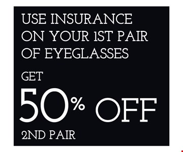 Use Insurance on your 1st pair of eyeglasses get 50% Off 2nd pair
