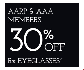30% off RX eyeglasses for AARP and AAA members. *Frames from select group with single-vision lenses. **With purchase of complete pair of eyeglasses or an annual supply of contact lenses. Contact lens exam additional. †With purchase of frame and lenses. Some exclusions apply. ‡Offer for new DAILIES® wearers only. With purchase of (8) 90 packs of DAILIES® AquaComfort Plus® contact lenses. Rebate form required to be mailed in. $220 rebate will be sent in the form of a prepaid Visa® card to the address provided on the rebate form. DAILIES® AquaComfort Plus® is a trademark of Alcon®, a Novartis company. Valid at Yonkers location only. ^On purchase of complete pair of prescription eyeglasses. Offers cannot be combined with insurance. Other restrictions may apply. See store for details. Limited time offers.