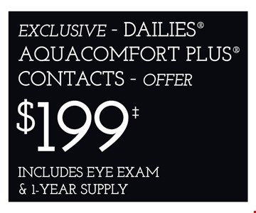 EXCLUSIVE – DAILIES® AQUACOMFORT PLUS® CONTACTS – OFFER $199 INCLUDES EYE EXAM & 1-YEAR SUPPLY. *Frames from select group with single-vision lenses. **With purchase of complete pair of eyeglasses or an annual supply of contact lenses. Contact lens exam additional. †With purchase of frame and lenses. Some exclusions apply. ‡Offer for new DAILIES® wearers only. With purchase of (8) 90 packs of DAILIES® AquaComfort Plus® contact lenses. Rebate form required to be mailed in. $220 rebate will be sent in the form of a prepaid Visa® card to the address provided on the rebate form. DAILIES® AquaComfort Plus® is a trademark of Alcon®, a Novartis company. Valid at Yonkers location only. ^On purchase of complete pair of prescription eyeglasses. Offers cannot be combined with insurance. Other restrictions may apply. See store for details. Limited time offers.