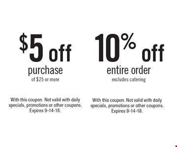 10% off entire order (excludes catering) OR $5 off purchase of $25 or more. With this coupon. Not valid with daily specials, promotions or other coupons. Expires 9-14-18. With this coupon. Not valid with daily specials, promotions or other coupons. Expires 9-14-18.