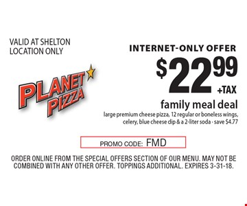 Internet-only offer. $22.99 family meal deal. Large premium cheese pizza, 12 regular or boneless wings, celery, blue cheese dip & a 2-liter soda. Save $4.77 VALID AT SHELTON LOCATION ONLY. Order Online from the special offers section of our menu. May not be combined with any other offer. Toppings Additional. Expires 3-31-18. PROMO CODE: FMD