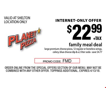 internet-only offer $22.99 family meal deal large premium cheese pizza, 12 regular or boneless wings, celery, blue cheese dip & a 2-liter soda - save $4.77 VALID AT SHELTON LOCATION ONLY. Order Online from the special offers section of our menu. May not be combined with any other offer. Toppings Additional. Expires 4/13/18.PROMO CODE:FMD