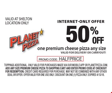 Internet-Only Offer 50% OFF one premium cheese pizza, any size. Valid for delivery or carryout! VALID AT SHELTON LOCATION ONLY. Toppings additional. Only valid for purchases made via our mobile app or planetpizza.Com. Add any size premium cheese pizza to shopping cart and enter promo code at checkout for redemption. Credit card required for purchase. May not be combined with any other deal or offer. Offer valid for one use only. Discount on one (1) pizza only. Expires 4/13/18. PROMO CODE:HALFPRICE