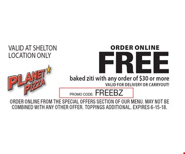 ORDER ONLINE FREE baked ziti with any order of $30 or more valid for delivery or carryout! VALID AT SHELTON LOCATION ONLY. Order Online from the special offers section of our menu. May not be combined with any other offer. Toppings Additional. Expires 6-15-18.PROMO CODE:FREEBZ
