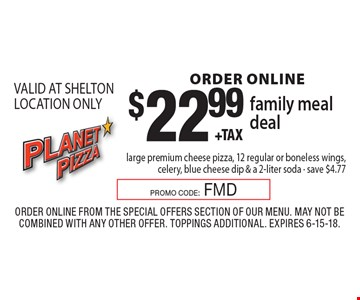 ORDER ONLINE $22.99 +tax family meal deal large premium cheese pizza, 12 regular or boneless wings, celery, blue cheese dip & a 2-liter soda - save $4.77. VALID AT SHELTON LOCATION ONLY . Order Online from the special offers section of our menu. May not be combined with any other offer. Toppings Additional. Expires 6-15-18.PROMO CODE:FMD