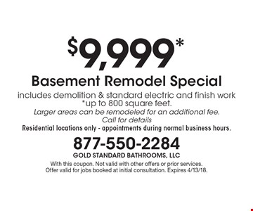 $9,999* Basement Remodel Special includes demolition & standard electric and finish work*up to 800 square feet. Larger areas can be remodeled for an additional fee. Call for details Residential locations only - appointments during normal business hours.. With this coupon. Not valid with other offers or prior services. Offer valid for jobs booked at initial consultation. Expires 4/13/18.