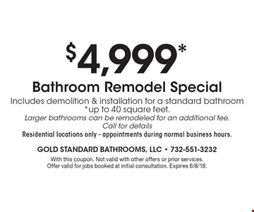 $4,999* Bathroom Remodel Special Includes demolition & installation for a standard bathroom *up to 40 square feet. Larger bathrooms can be remodeled for an additional fee. Call for details Residential locations only - appointments during normal business hours.. With this coupon. Not valid with other offers or prior services. Offer valid for jobs booked at initial consultation. Expires 6/8/18.