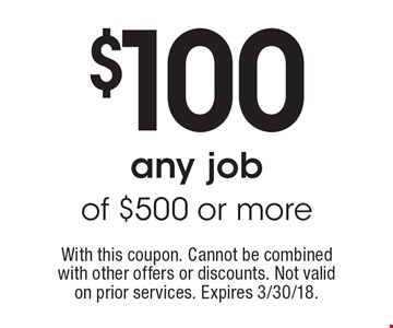 $100 off any job of $500 or more. With this coupon. Cannot be combined with other offers or discounts. Not valid on prior services. Expires 3/30/18.