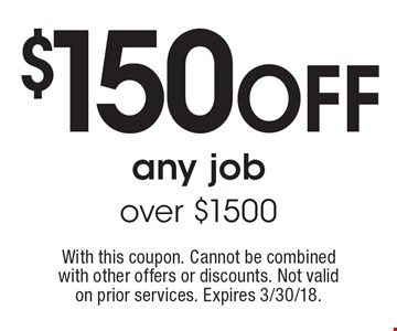 $150 off any job over $1500. With this coupon. Cannot be combined with other offers or discounts. Not valid on prior services. Expires 3/30/18.