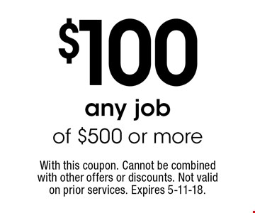 $100 off any job of $500 or more. With this coupon. Cannot be combined with other offers or discounts. Not valid on prior services. Expires 5-11-18.