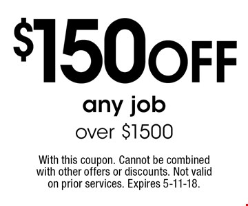 $150 off any job over $1500. With this coupon. Cannot be combined with other offers or discounts. Not valid on prior services. Expires 5-11-18.